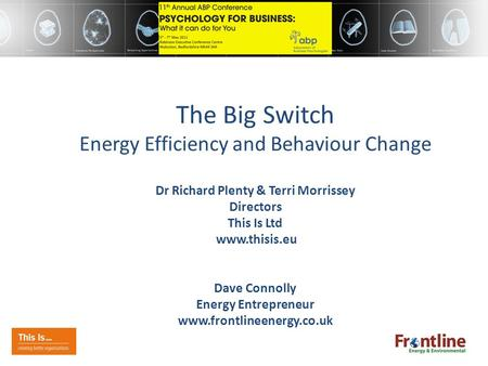 The Big Switch Energy Efficiency and Behaviour Change Dr Richard Plenty & Terri Morrissey Directors This Is Ltd www.thisis.eu Dave Connolly Energy Entrepreneur.