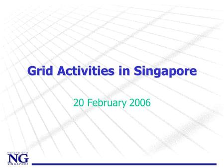Grid Activities in Singapore 20 February 2006. National Grid Vision to facilitate the seamless use of an integrated cyber infrastructure in a secure,