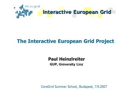 The Interactive European Grid Project Paul Heinzlreiter GUP, University Linz CoreGrid Summer School, Budapest, 7.9.2007.