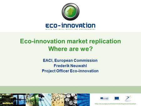 EACI, European Commission Frederik Neuwahl Project Officer Eco-innovation Eco-innovation market replication Where are we?