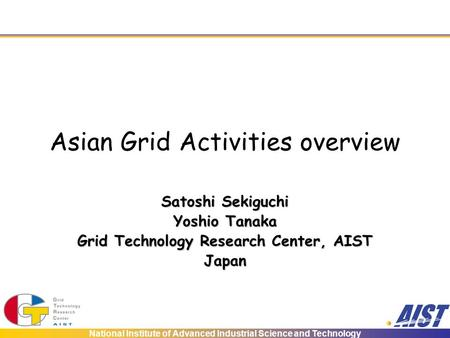 National Institute of Advanced Industrial Science and Technology Asian Grid Activities overview Satoshi Sekiguchi Yoshio Tanaka Grid Technology Research.