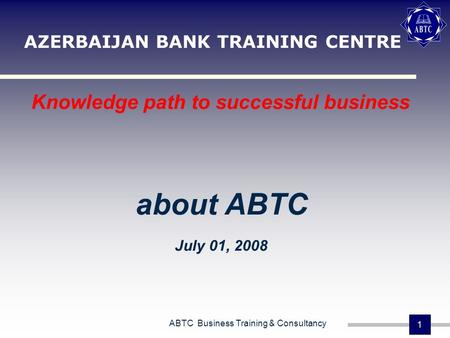 ABTC Business Training & Consultancy 1 AZERBAIJAN BANK TRAINING CENTRE Knowledge path to successful business about ABTC July 01, 2008.