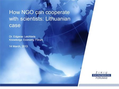 How NGO can cooperate with scientists: Lithuanian case Dr. Edgaras Leichteris Knowledge Economy Forum 14 March, 2013.
