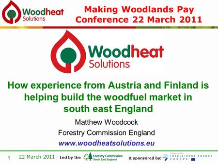 & sponsored by: Led by the 22 March 2011 1 Matthew Woodcock Forestry Commission England www.woodheatsolutions.eu How experience from Austria and Finland.