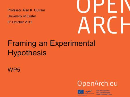 Framing an Experimental Hypothesis WP5 Professor Alan K. Outram University of Exeter 8 th October 2012.