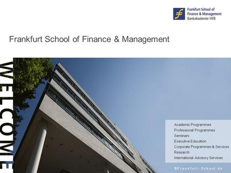 Frankfurt School of Finance & Management © F r a n k f u r t – S c h o o l. d e Academic Programmes Professional Programmes Seminars Executive Education.