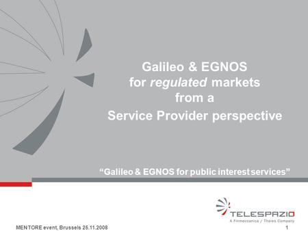 MENTORE event, Brussels 25.11.2008 1 Galileo & EGNOS for regulated markets from a Service Provider perspective Galileo & EGNOS for public interest services.