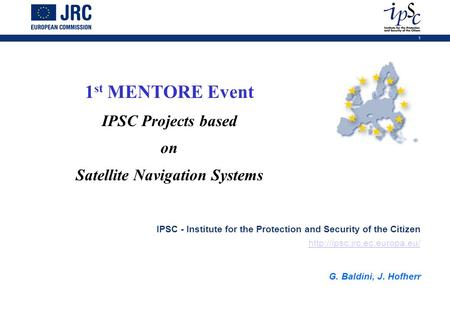 1 1 st MENTORE Event IPSC Projects based on Satellite Navigation Systems IPSC - Institute for the Protection and Security of the Citizen