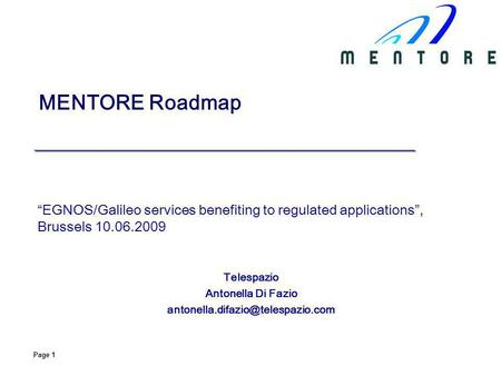 Page 1 MENTORE Roadmap EGNOS/Galileo services benefiting to regulated applications, Brussels 10.06.2009 Telespazio Antonella Di Fazio