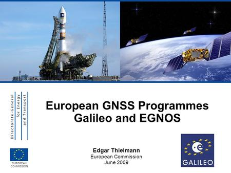 Edgar Thielmann European Commission June 2009 EUROPEAN COMMISSION European GNSS Programmes Galileo and EGNOS.