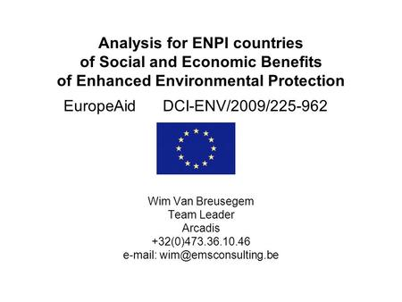 Analysis for ENPI countries of Social and Economic Benefits of Enhanced Environmental Protection EuropeAid DCI-ENV/2009/225-962 Wim Van Breusegem Team.