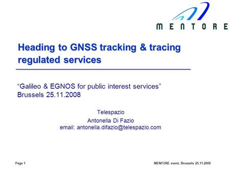 Page 1MENTORE event, Brussels 25.11.2008 Heading to GNSS tracking & tracing regulated services Galileo & EGNOS for public interest services Brussels 25.11.2008.
