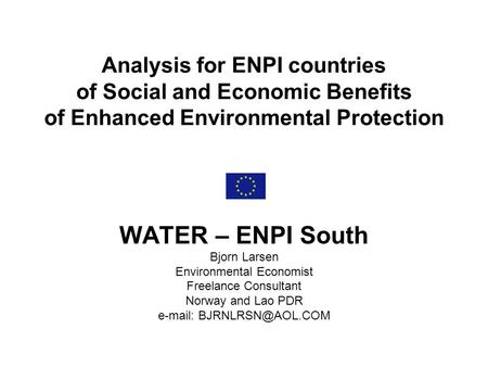 Analysis for ENPI countries of Social and Economic Benefits of Enhanced Environmental Protection WATER – ENPI South Bjorn Larsen Environmental Economist.