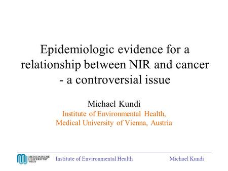 Institute of Environmental HealthMichael Kundi Epidemiologic evidence for a relationship between NIR and cancer - a controversial issue Michael Kundi Institute.