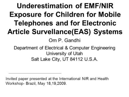 Underestimation of EMF/NIR Exposure for Children for Mobile Telephones and for Electronic Article Survellance(EAS) Systems Om P. Gandhi Department of Electrical.