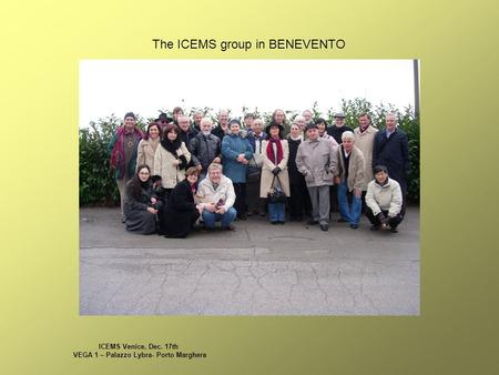 ICEMS Venice, Dec. 17th VEGA 1 – Palazzo Lybra- Porto Marghera The ICEMS group in BENEVENTO.