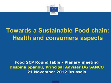 Towards a Sustainable Food chain: Health and consumers aspects Food SCP Round table - Plenary meeting Despina Spanou, Principal Adviser DG SANCO 21 November.