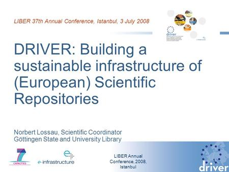 LIBER Annual Conference, 2008, Istanbul 1 LIBER 37th Annual Conference, Istanbul, 3 July 2008 DRIVER: Building a sustainable infrastructure of (European)