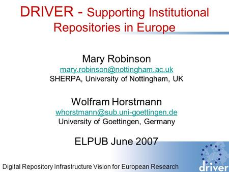 DRIVER - Supporting Institutional Repositories in Europe Mary Robinson SHERPA, University of Nottingham, UK Wolfram Horstmann.