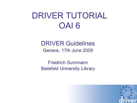 DRIVER TUTORIAL OAI 6 DRIVER Guidelines Geneva, 17th June 2009 Friedrich Summann Bielefeld University Library.