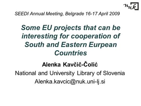 Some EU projects that can be interesting for cooperation of South and Eastern Eurpean Countries Alenka Kavčič-Čolić National and University Library of.
