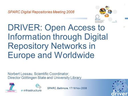 SPARC, Baltimore, 17/18 Nov 2008 1 SPARC Digital Repositories Meeting 2008 DRIVER: Open Access to Information through Digital Repository Networks in Europe.