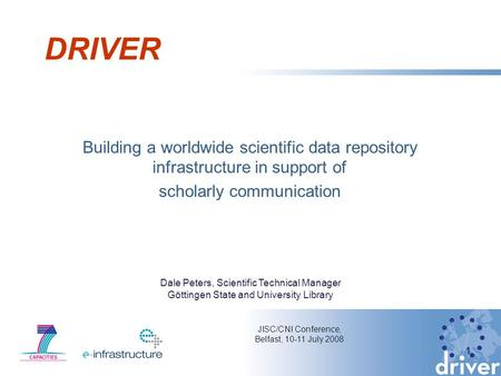 DRIVER Building a worldwide scientific data repository infrastructure in support of scholarly communication 1 JISC/CNI Conference, Belfast, 10-11 July.