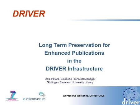DRIVER Long Term Preservation for Enhanced Publications in the DRIVER Infrastructure 1 WePreserve Workshop, October 2008 Dale Peters, Scientific Technical.