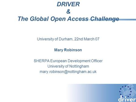 DRIVER & The Global Open Access Challenge University of Durham, 22nd March 07 Mary Robinson SHERPA European Development Officer University of Nottingham.
