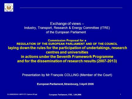 CLU000026EN01-06PP-FP7-Opinion-OR.ppt European Parliament, ITRE, 3.04.2006 1 Exchange of views – Industry, Transport, Research & Energy Committee (ITRE)