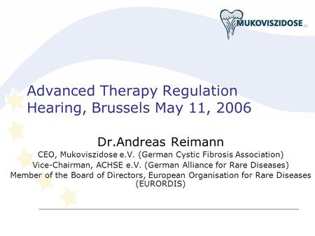 Advanced Therapy Regulation Hearing, Brussels May 11, 2006 Dr.Andreas Reimann CEO, Mukoviszidose e.V. (German Cystic Fibrosis Association) Vice-Chairman,