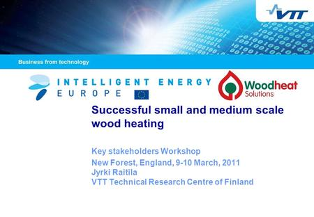 Successful small and medium scale wood heating Key stakeholders Workshop New Forest, England, 9-10 March, 2011 Jyrki Raitila VTT Technical Research Centre.
