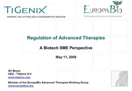 Regulation of Advanced Therapies A Biotech SME Perspective May 11, 2006 Gil Beyen CEO - TiGenix N.V. www.tigenix.com Member of the EuropaBio Advanced Therapies.