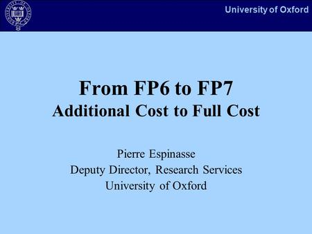 University of Oxford From FP6 to FP7 Additional Cost to Full Cost Pierre Espinasse Deputy Director, Research Services University of Oxford.