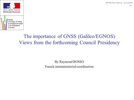 - 1 - EPP-ED Public Hearing : 12 June 2008 The importance of GNSS (Galileo/EGNOS) Views from the forthcoming Council Presidency By Raymond ROSSO French.
