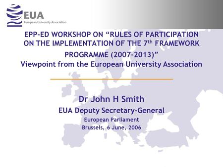 EPP-ED WORKSHOP ON RULES OF PARTICIPATION ON THE IMPLEMENTATION OF THE 7 th FRAMEWORK PROGRAMME (2007-2013) Viewpoint from the European University Association.