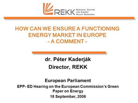 HOW CAN WE ENSURE A FUNCTIONING ENERGY MARKET IN EUROPE - A COMMENT - dr. Péter Kaderják Director, REKK European Parliament EPP- ED Hearing on the European.