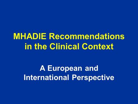 MHADIE Recommendations in the Clinical Context A European and International Perspective.