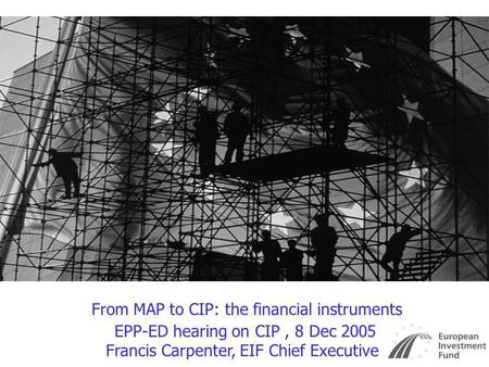 From MAP to CIP: the financial instruments EPP-ED hearing on CIP, 8 Dec 2005 Francis Carpenter, EIF Chief Executive.