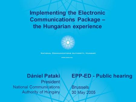 - 1 - Dániel Pataki President National Communications Authority of Hungary EPP-ED - Public hearing Brussels 30 May 2005 Implementing the Electronic Communications.