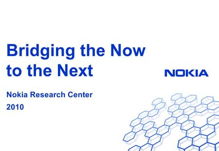 Nokia Research Center Bridging the Now to the Next Nokia Research Center 2010.