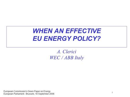 1 European Commissions Green Paper on Energy European Parliament - Brussels, 18 September 2006 WHEN AN EFFECTIVE EU ENERGY POLICY? A. Clerici WEC / ABB.