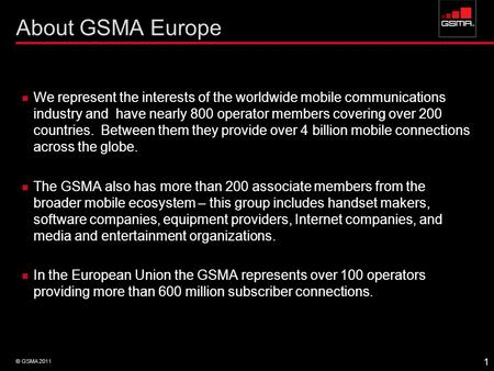 About GSMA Europe We represent the interests of the worldwide mobile communications industry and have nearly 800 operator members covering over 200 countries.