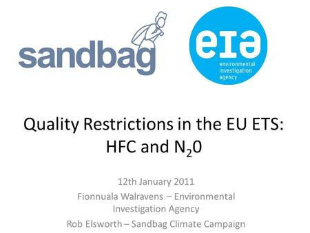 Quality Restrictions in the EU ETS: HFC and N 2 0 12th January 2011 Fionnuala Walravens – Environmental Investigation Agency Rob Elsworth – Sandbag Climate.