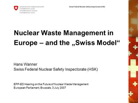 Swiss Federal Nuclear Safety Inspectorate (HSK) Nuclear Waste Management in Europe – and the Swiss Model EPP-ED Hearing on the Future of Nuclear Waste.
