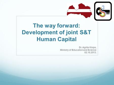 The way forward: Development of joint S&T Human Capital Dr. Agrita Kiopa, Ministry of Education and Science 02.10.2013.