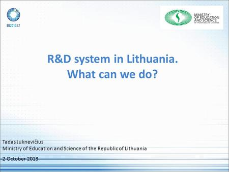 R&D system in Lithuania. What can we do? Tadas Juknevičius Ministry of Education and Science of the Republic of Lithuania 2 October 2013.