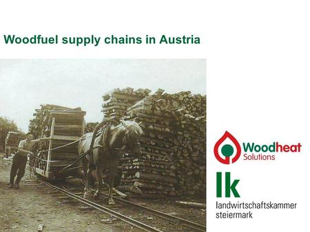 Woodfuel supply chains in Austria. Woodfuel supply chains 1. Developments in Styria 2. Woodfuel supply chains 3. Biomass Trade Centres.