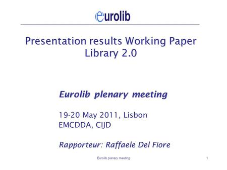 Eurolib plenary meeting1 Presentation results Working Paper Library 2.0 Eurolib plenary meeting 19-20 May 2011, Lisbon EMCDDA, CIJD Rapporteur: Raffaele.