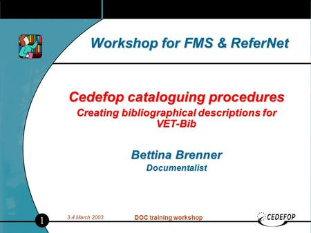 3-4 March 2003 DOC training workshop Workshop for FMS & ReferNet Cedefop cataloguing procedures Creating bibliographical descriptions for VET-Bib Bettina.